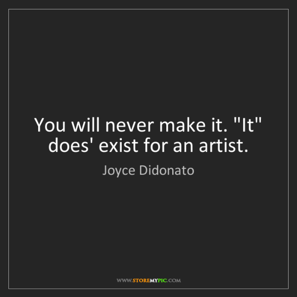 "Joyce Didonato: You will never make it. ""It"" does' exist for an artist."
