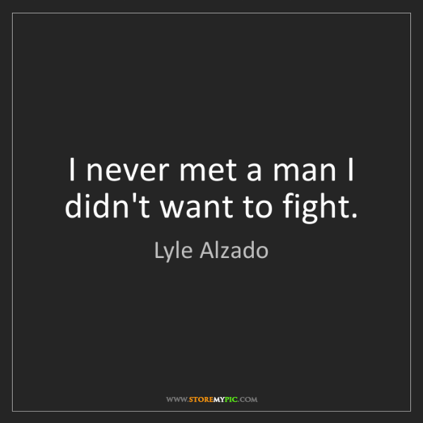 Lyle Alzado: I never met a man I didn't want to fight.