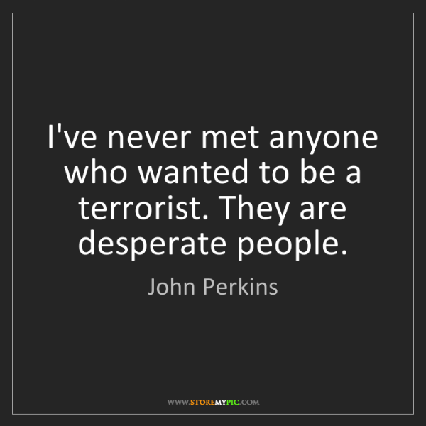 John Perkins: I've never met anyone who wanted to be a terrorist. They...