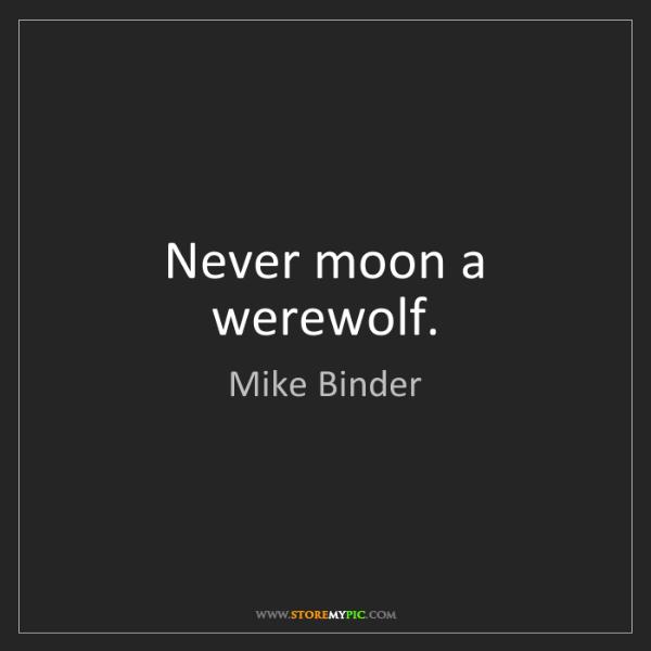 Mike Binder: Never moon a werewolf.