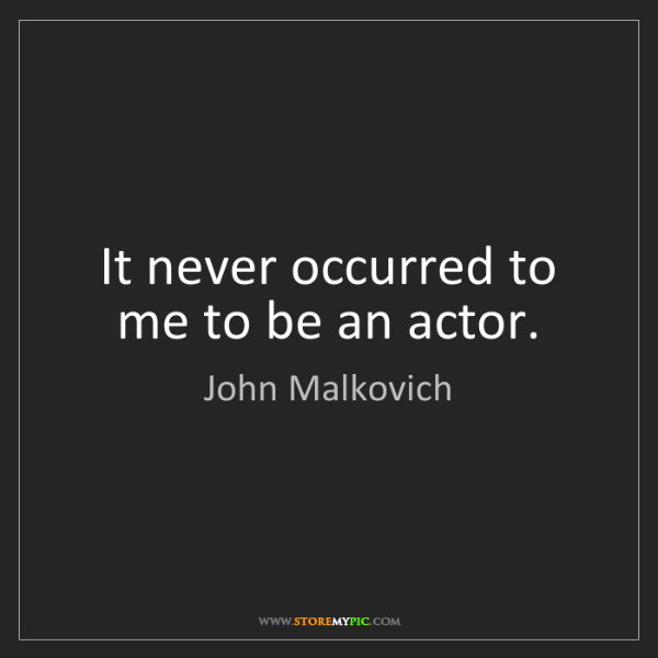 John Malkovich: It never occurred to me to be an actor.