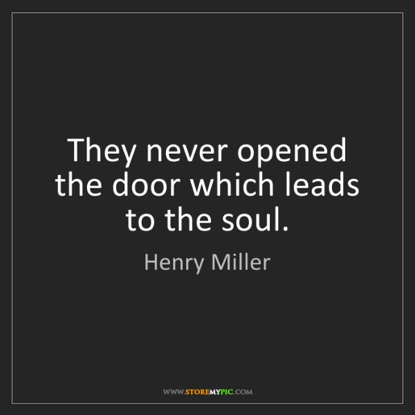 Henry Miller: They never opened the door which leads to the soul.