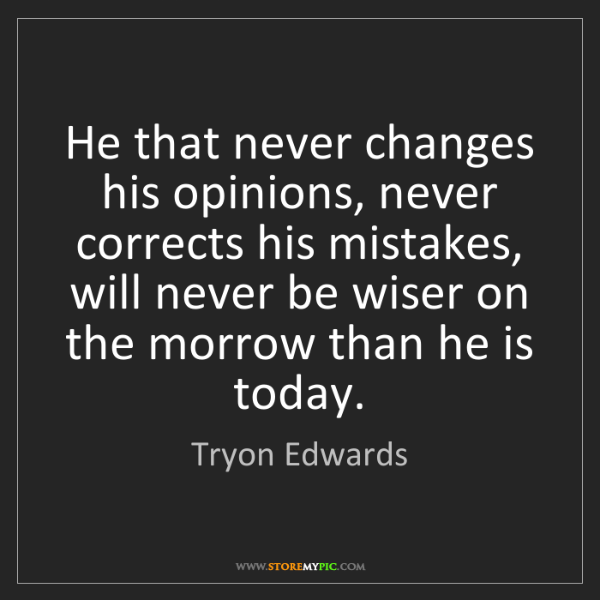 Tryon Edwards: He that never changes his opinions, never corrects his...