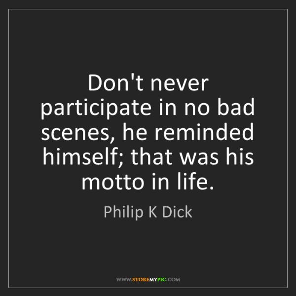Philip K Dick: Don't never participate in no bad scenes, he reminded...