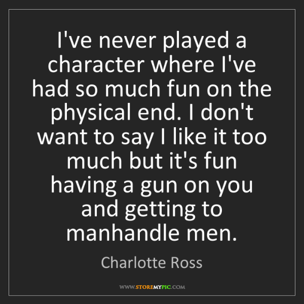 Charlotte Ross: I've never played a character where I've had so much...