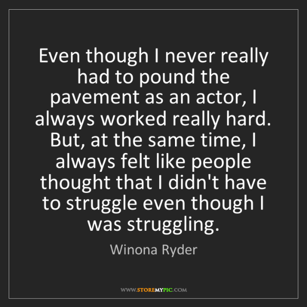 Winona Ryder: Even though I never really had to pound the pavement...