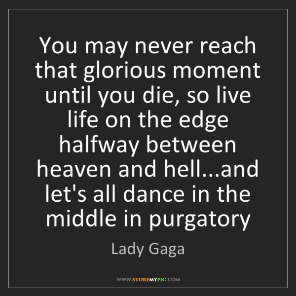 Lady Gaga: You may never reach that glorious moment until you die,...