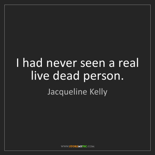 Jacqueline Kelly: I had never seen a real live dead person.