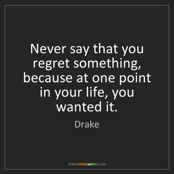 Drake: Never say that you regret something, because at one point...