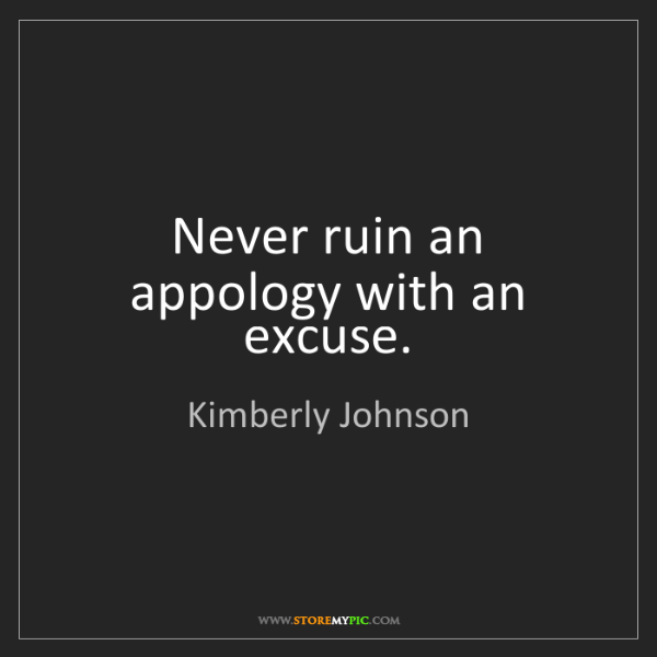 Kimberly Johnson: Never ruin an appology with an excuse.