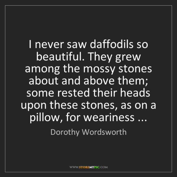 Dorothy Wordsworth: I never saw daffodils so beautiful. They grew among the...