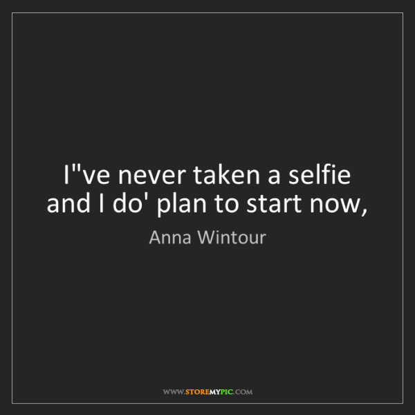 Anna Wintour: I've never taken a selfie and I do' plan to start now,