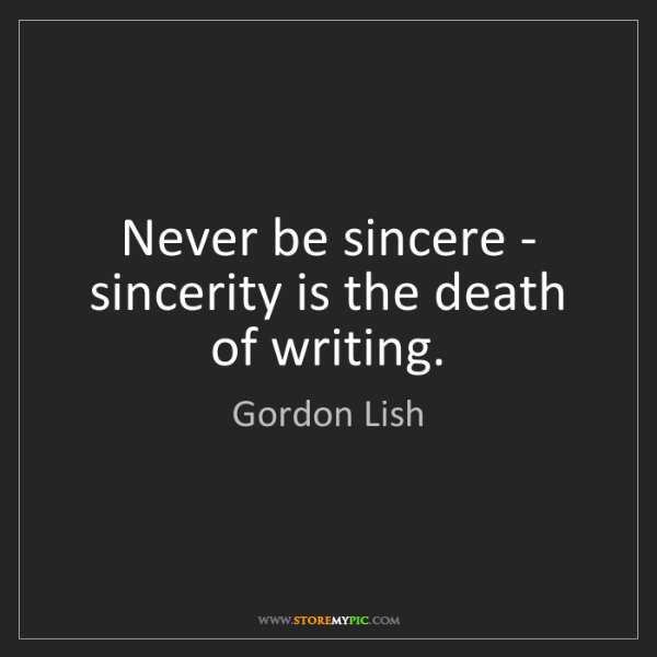 Gordon Lish: Never be sincere - sincerity is the death of writing.
