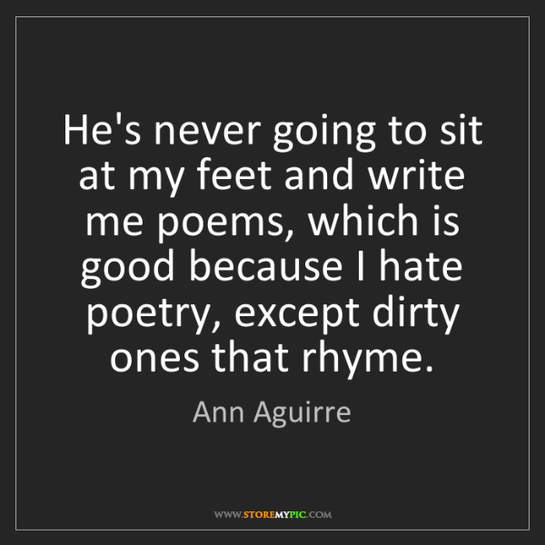 Ann Aguirre: He's never going to sit at my feet and write me poems,...