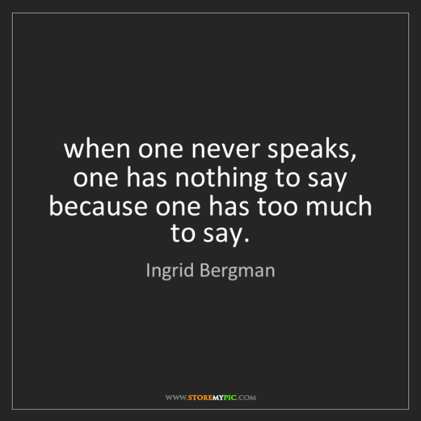 Ingrid Bergman: when one never speaks, one has nothing to say because...