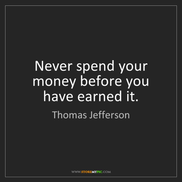 Thomas Jefferson: Never spend your money before you have earned it.