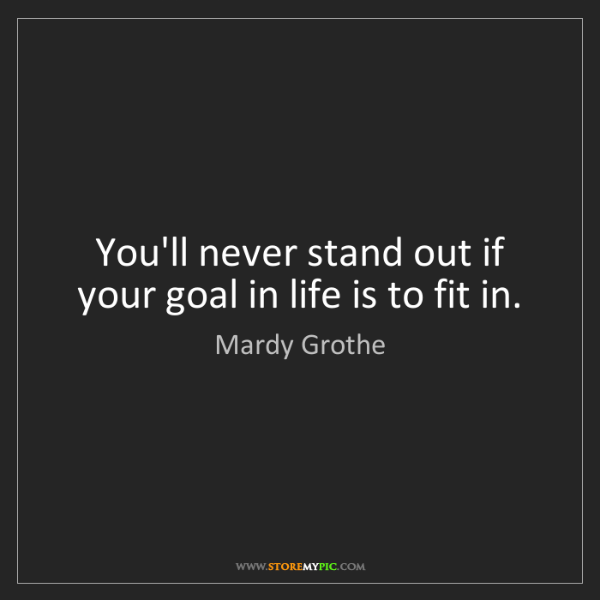 Mardy Grothe: You'll never stand out if your goal in life is to fit...
