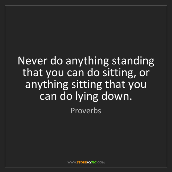 Proverbs: Never do anything standing that you can do sitting, or...