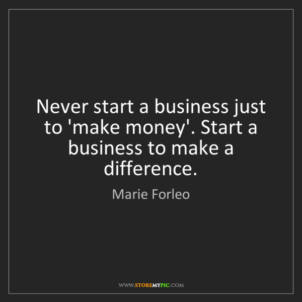 Marie Forleo: Never start a business just to 'make money'. Start a...