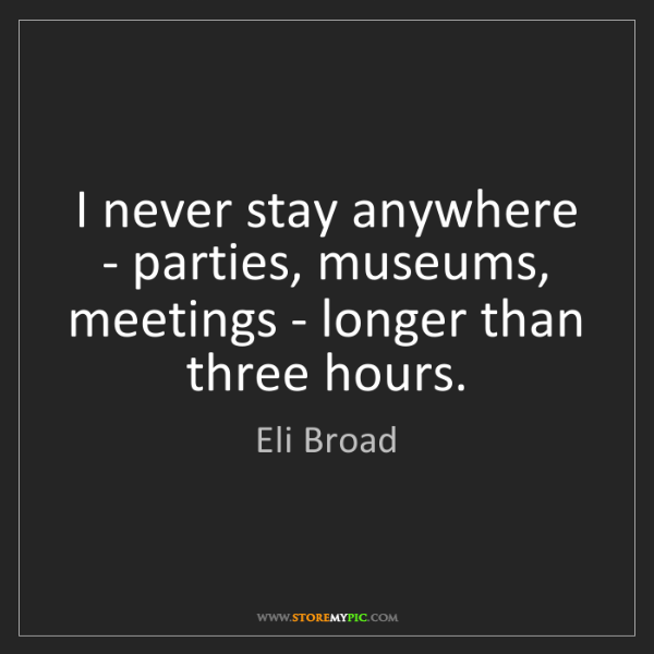 Eli Broad: I never stay anywhere - parties, museums, meetings -...