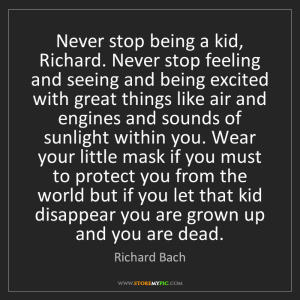 Richard Bach: Never stop being a kid, Richard. Never stop feeling and...