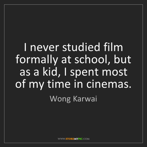 Wong Karwai: I never studied film formally at school, but as a kid,...