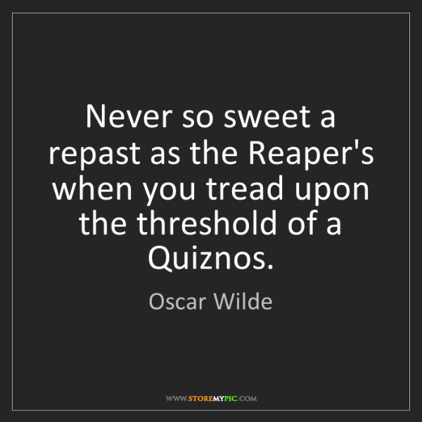 Oscar Wilde: Never so sweet a repast as the Reaper's when you tread...