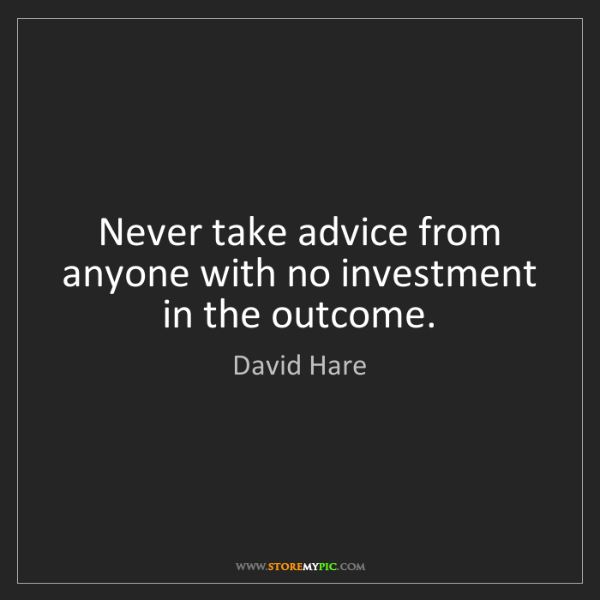 David Hare: Never take advice from anyone with no investment in the...
