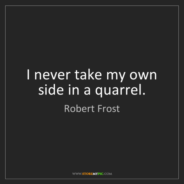 Robert Frost: I never take my own side in a quarrel.