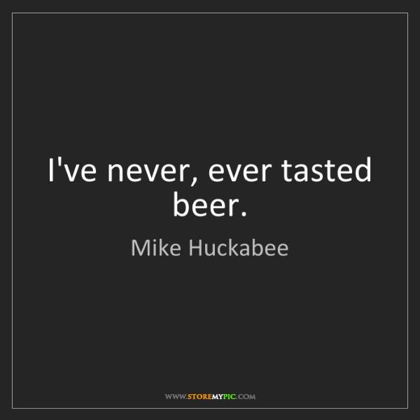 Mike Huckabee: I've never, ever tasted beer.