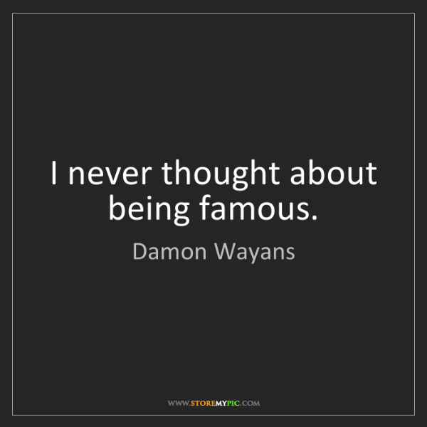 Damon Wayans: I never thought about being famous.
