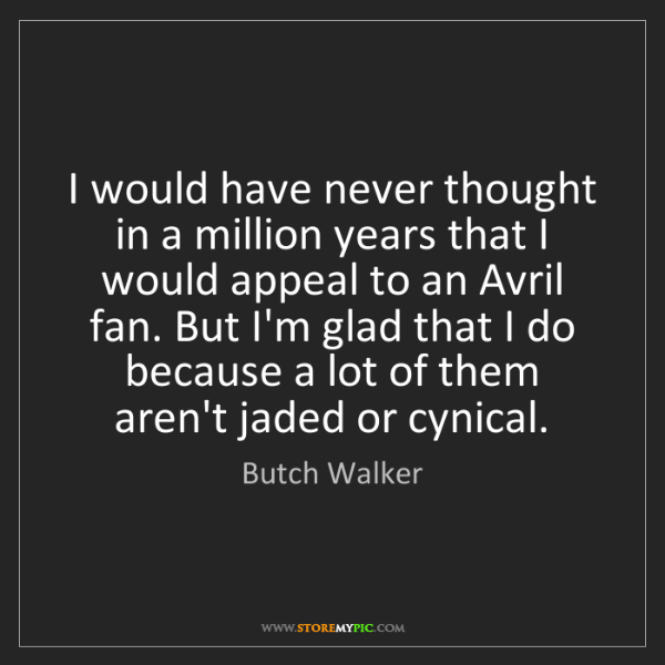 Butch Walker: I would have never thought in a million years that I...