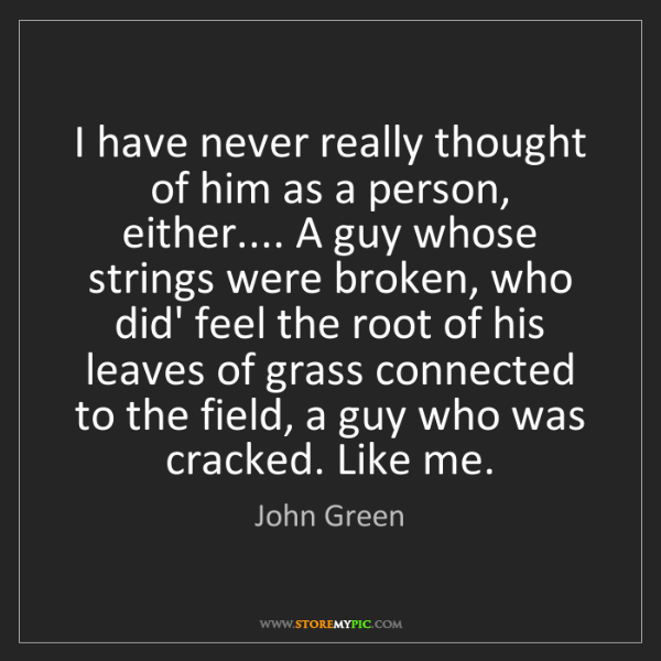 John Green: I have never really thought of him as a person, either.......