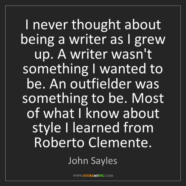 John Sayles: I never thought about being a writer as I grew up. A...