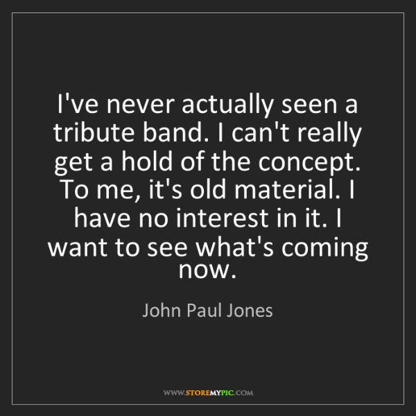 John Paul Jones: I've never actually seen a tribute band. I can't really...