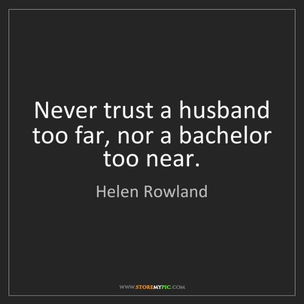 Helen Rowland: Never trust a husband too far, nor a bachelor too near.