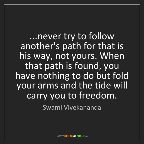 Swami Vivekananda: ...never try to follow another's path for that is his...