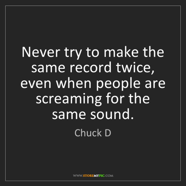 Chuck D: Never try to make the same record twice, even when people...