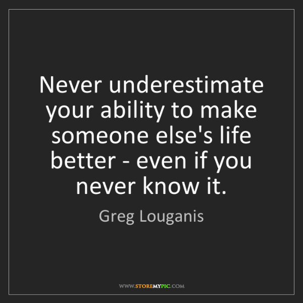 Greg Louganis: Never underestimate your ability to make someone else's...
