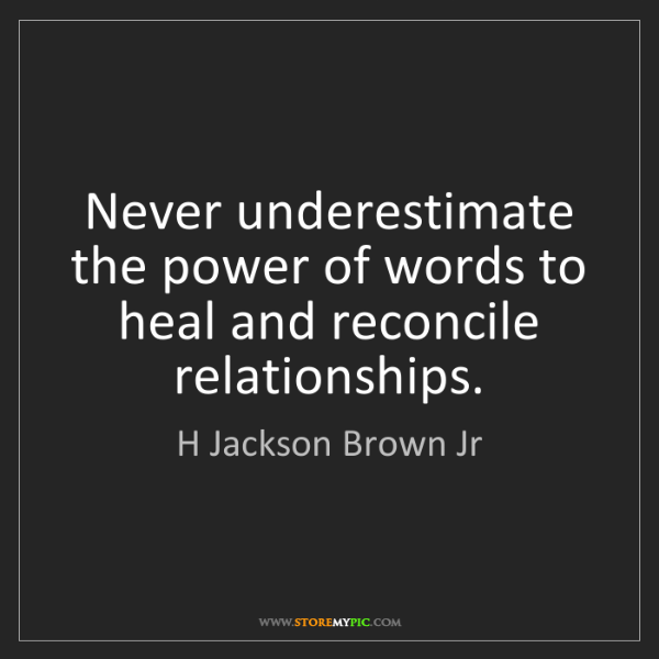 H Jackson Brown Jr: Never underestimate the power of words to heal and reconcile...