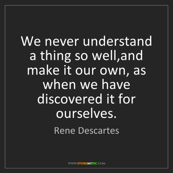 Rene Descartes: We never understand a thing so well,and make it our own,...