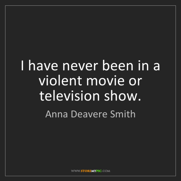 Anna Deavere Smith: I have never been in a violent movie or television show.