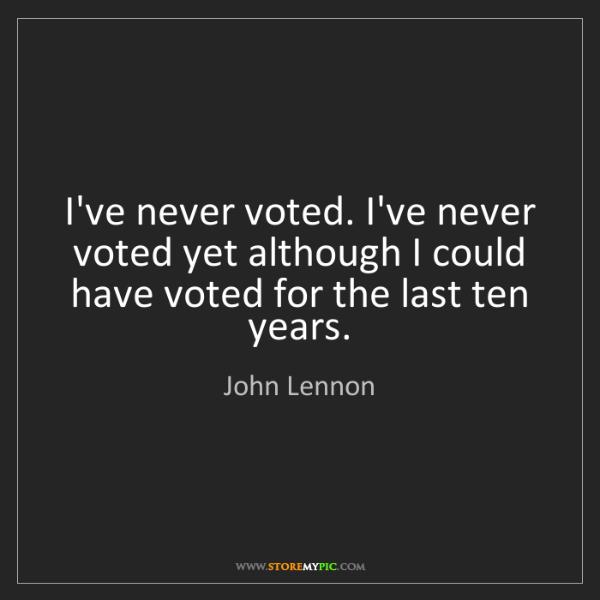 John Lennon: I've never voted. I've never voted yet although I could...