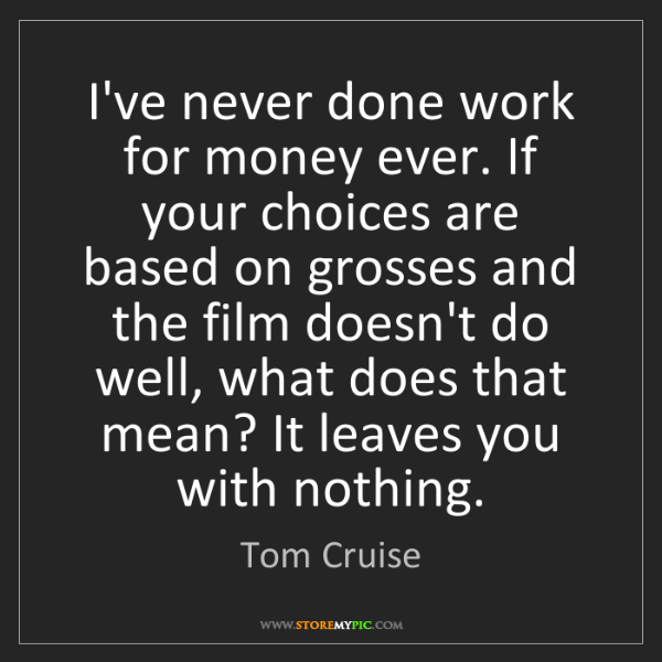 Tom Cruise: I've never done work for money ever. If your choices...
