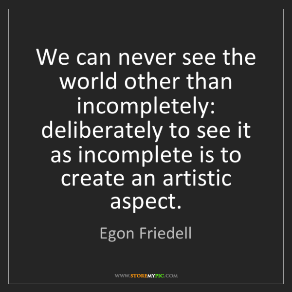 Egon Friedell: We can never see the world other than incompletely: deliberately...