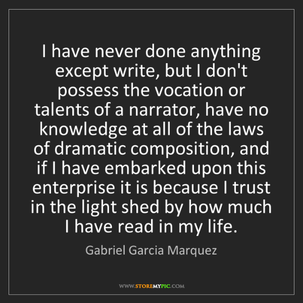 Gabriel Garcia Marquez: I have never done anything except write, but I don't...