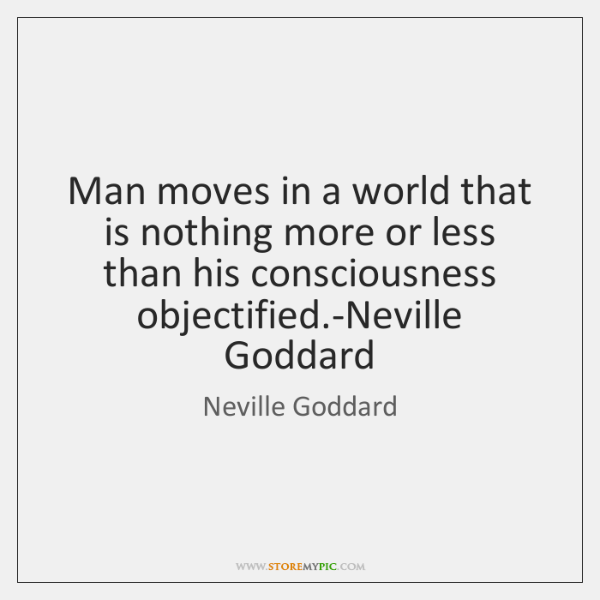 Man moves in a world that is nothing more or less than ...