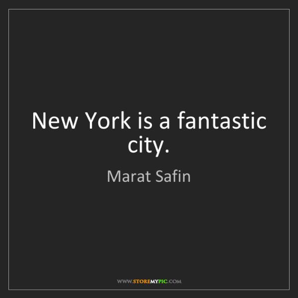 Marat Safin: New York is a fantastic city.