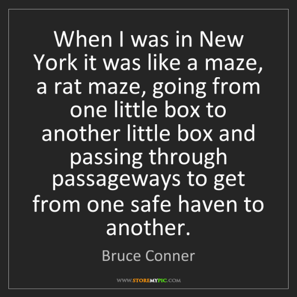 Bruce Conner: When I was in New York it was like a maze, a rat maze,...