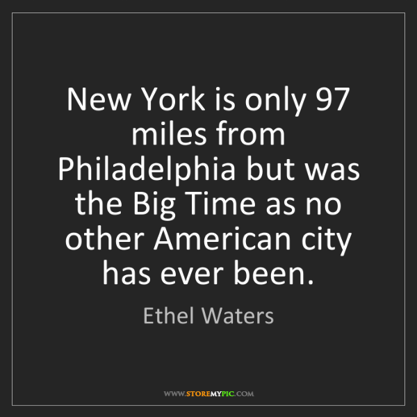 Ethel Waters: New York is only 97 miles from Philadelphia but was the...